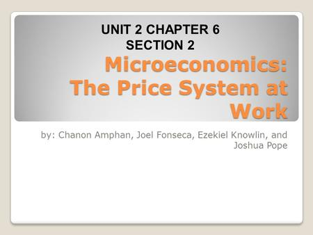 Microeconomics: The Price System at Work by: Chanon Amphan, Joel Fonseca, Ezekiel Knowlin, and Joshua Pope UNIT 2 CHAPTER 6 SECTION 2.