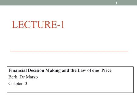 LECTURE-1 Financial Decision Making and the Law of one Price Berk, De Marzo Chapter 3 1.