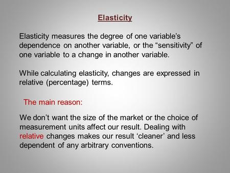"Elasticity   Elasticity measures the degree of one variable's dependence on another variable, or the ""sensitivity"" of one variable to a change in another."
