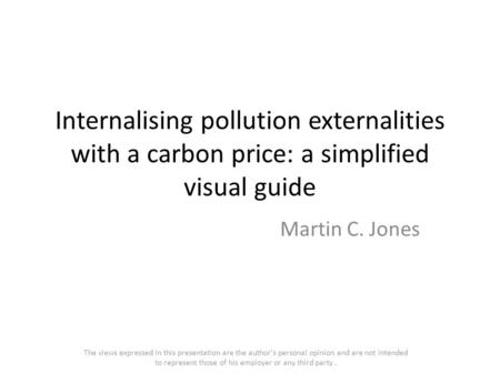 Internalising pollution externalities with a carbon price: a simplified visual guide Martin C. Jones The views expressed in this presentation are the author's.