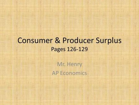 Consumer & Producer Surplus Pages 126-129 Mr. Henry AP Economics.