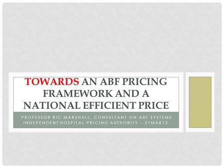PROFESSOR RIC MARSHALL, CONSULTANT ON ABF SYSTEMS INDEPENDENT HOSPITAL PRICING AUTHORITY – 21MAR12 TOWARDS AN ABF PRICING FRAMEWORK AND A NATIONAL EFFICIENT.