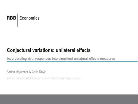 Conjectural variations: unilateral effects Incorporating rival responses into simplified unilateral effects measures Adrian Majumdar & Chris Doyle