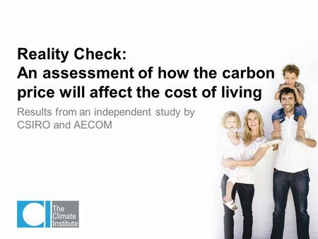 Results from an independent study by CSIRO and AECOM Reality Check: An assessment of how the carbon price will affect the cost of living.