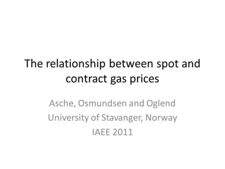 The relationship between spot and contract gas prices Asche, Osmundsen and Oglend University of Stavanger, Norway IAEE 2011.