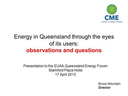 Bruce Mountain Director Energy in Queensland through the eyes of its users: observations and questions Presentation to the EUAA Queensland Energy Forum.