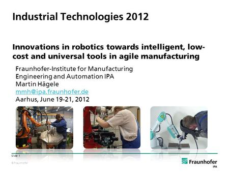© Fraunhofer Slide 1 Industrial Technologies 2012 Innovations in robotics towards intelligent, low- cost and universal tools in agile manufacturing Fraunhofer-Institute.