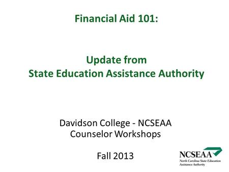 Financial Aid 101: Update from State Education Assistance Authority Davidson College - NCSEAA Counselor Workshops Fall 2013.