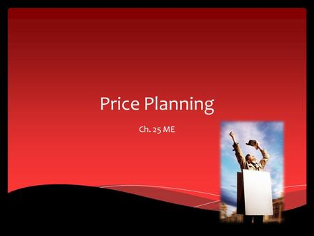 Price Planning Ch. 25 ME. Price Planning Considerations Section 25.1.