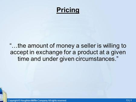 Copyright © Houghton Mifflin Company. All rights reserved. 13 | 1 Pricing …the amount of money a seller is willing to accept in exchange for a product.