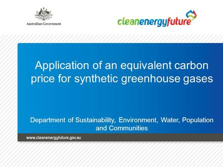 Application of an equivalent carbon price for synthetic greenhouse gases Department of Sustainability, Environment, Water, Population and Communities.