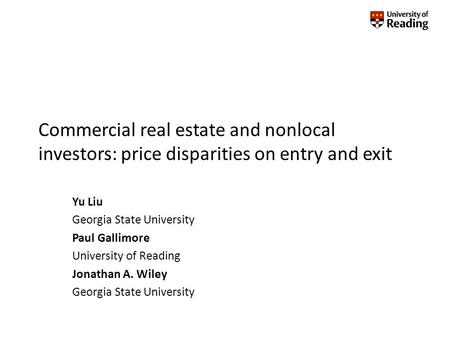 Commercial real estate and nonlocal investors: price disparities on entry and exit Yu Liu Georgia State University Paul Gallimore University of Reading.