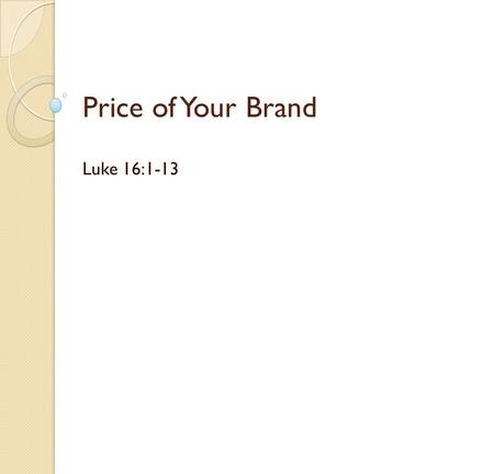 Price of Your Brand Luke 16:1-13. What is a brand? Oxford dictionary definition : a type of product manufactured by a particular company under a particular.