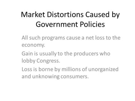 Market Distortions Caused by Government Policies All such programs cause a net loss to the economy. Gain is usually to the producers who lobby Congress.