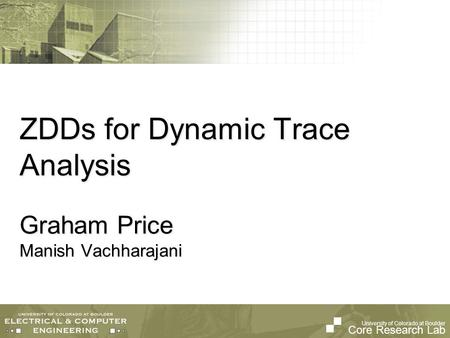 University of Colorado at Boulder Core Research Lab ZDDs for Dynamic Trace Analysis Graham Price Manish Vachharajani.
