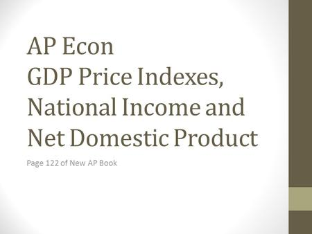 AP Econ GDP Price Indexes, National Income and Net Domestic Product Page 122 of New AP Book.