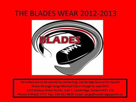 THE BLADES WEAR 2012-2013 All orders are to be placed by contacting: Cambridge Source For Sports Order through Serge Mitchell (Dont forget to add HST)