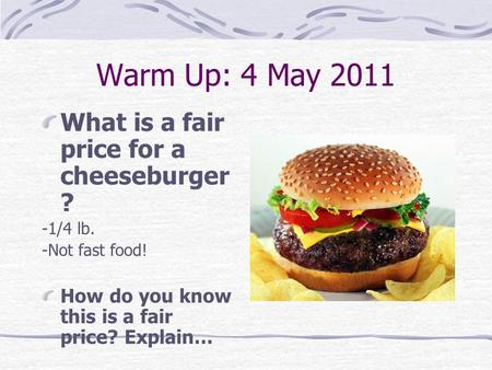 Warm Up: 4 May 2011 What is a fair price for a cheeseburger ? -1/4 lb. -Not fast food! How do you know this is a fair price? Explain…