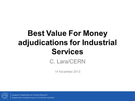 Best Value For Money adjudications for Industrial Services C. Lara/CERN 14 November 2013.