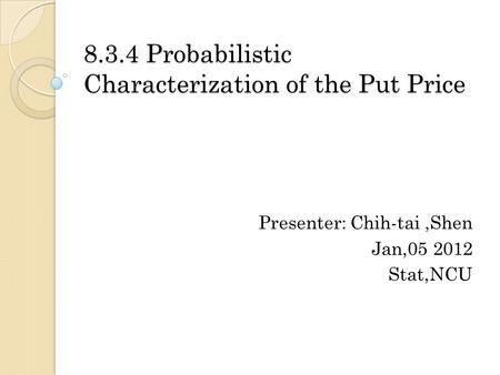 8.3.4 Probabilistic Characterization of the Put Price Presenter: Chih-tai,Shen Jan,05 2012 Stat,NCU.