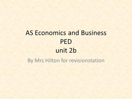 AS Economics and Business PED unit 2b By Mrs Hilton for revisionstation.