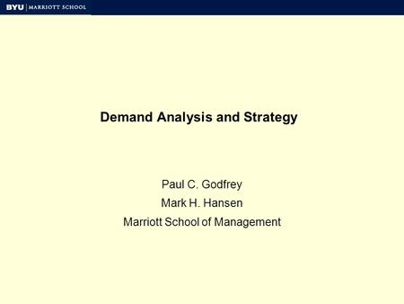 Demand Analysis and Strategy Paul C. Godfrey Mark H. Hansen Marriott School of Management.