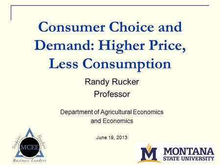 1 Consumer Choice and Demand: Higher Price, Less Consumption Randy Rucker Professor Department of Agricultural Economics and Economics June 19, 2013.