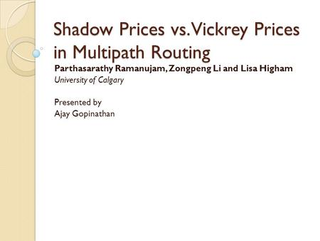Shadow Prices vs. Vickrey Prices in Multipath Routing Parthasarathy Ramanujam, Zongpeng Li and Lisa Higham University of Calgary Presented by Ajay Gopinathan.