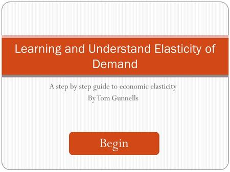 A step by step guide to economic elasticity By Tom Gunnells Learning and Understand Elasticity of Demand Begin.