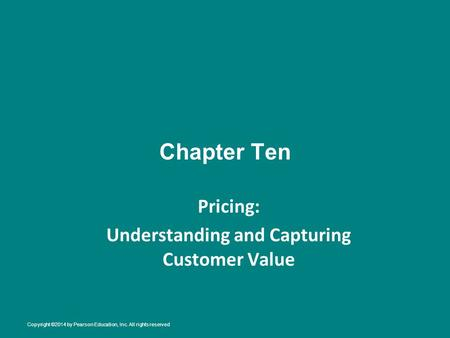 Chapter Ten Pricing: Understanding and Capturing Customer Value Copyright ©2014 by Pearson Education, Inc. All rights reserved.