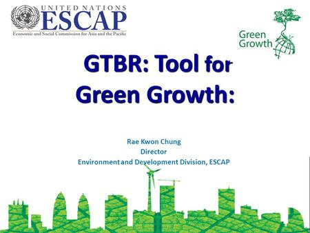 GTBR: Tool for Green Growth: GTBR: Tool for Green Growth: Rae Kwon Chung Director Environment and Development Division, ESCAP.
