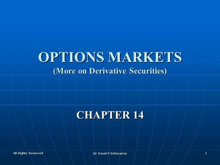 All Rights Reserved Dr David P Echevarria 1 OPTIONS MARKETS (More on Derivative Securities) CHAPTER 14.