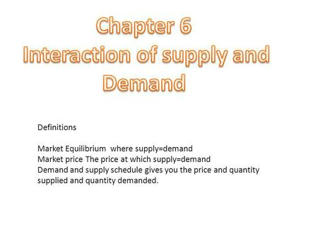 Definitions Market Equilibrium where supply=demand Market price The price at which supply=demand Demand and supply schedule gives you the price and quantity.