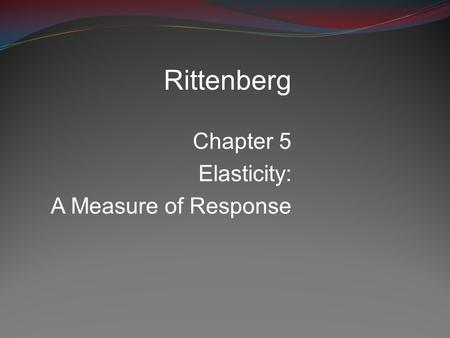 Rittenberg Chapter 5 Elasticity: A Measure of Response.