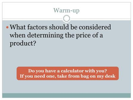Warm-up What factors should be considered when determining the price of a product? Do you have a calculator with you? If you need one, take from bag on.