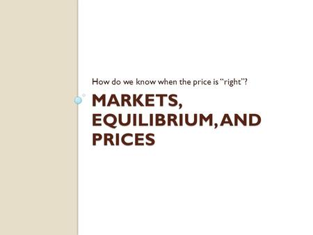 MARKETS, EQUILIBRIUM, AND PRICES How do we know when the price is right?