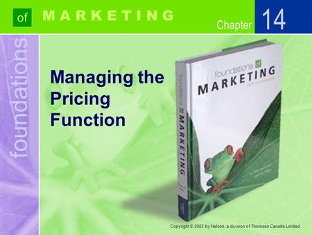 Foundations of Chapter M A R K E T I N G Copyright © 2003 by Nelson, a division of Thomson Canada Limited. Managing the Pricing Function 14.