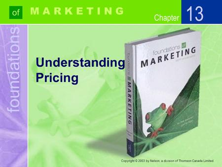 Foundations of Chapter M A R K E T I N G Copyright © 2003 by Nelson, a division of Thomson Canada Limited. Understanding Pricing 13.