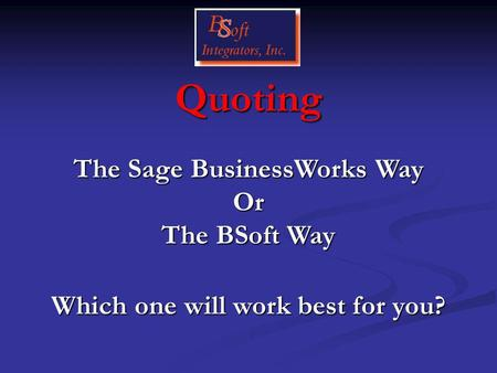Quoting Which one will work best for you? The Sage BusinessWorks Way Or The BSoft Way.