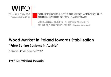 Prof. Dr. Wilfried Puwein Wood Market in Poland towards Stabilisation Price Setting Systems in Austria Poznan, 4 th december 2007.