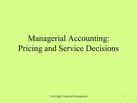 Cartwright Financial Management1 Managerial Accounting: Pricing and Service Decisions.