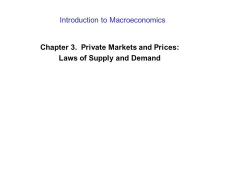 Introduction to Macroeconomics Chapter 3. Private Markets and Prices: Laws of Supply and Demand.