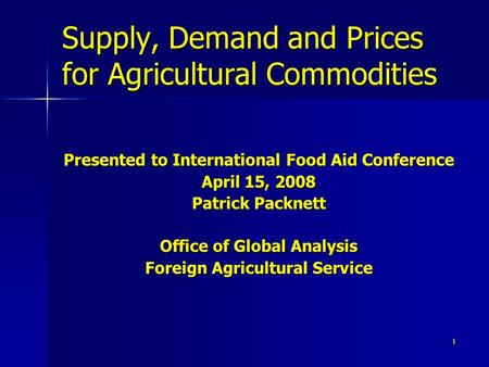1 Supply, Demand and Prices for Agricultural Commodities Presented to International Food Aid Conference April 15, 2008 Patrick Packnett Office of Global.