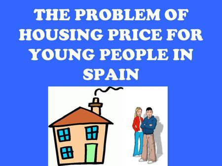 Patricia Pérez, 2ºC English, EOI Avilés THE PROBLEM OF HOUSING PRICE FOR YOUNG PEOPLE IN SPAIN.