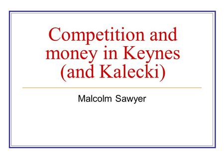 Competition and money in Keynes (and Kalecki) Malcolm Sawyer.