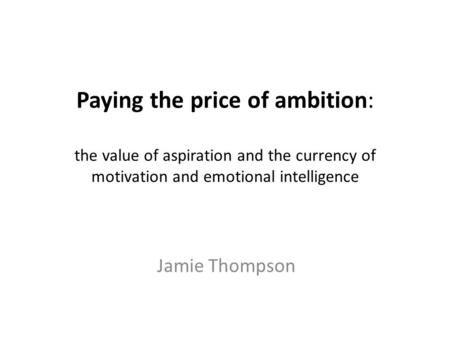 Paying the price of ambition: the value of aspiration and the currency of motivation and emotional intelligence Jamie Thompson.