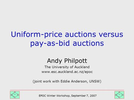 EPOC Winter Workshop, September 7, 2007 Andy Philpott The University of Auckland www.esc.auckland.ac.nz/epoc (joint work with Eddie Anderson, UNSW) Uniform-price.