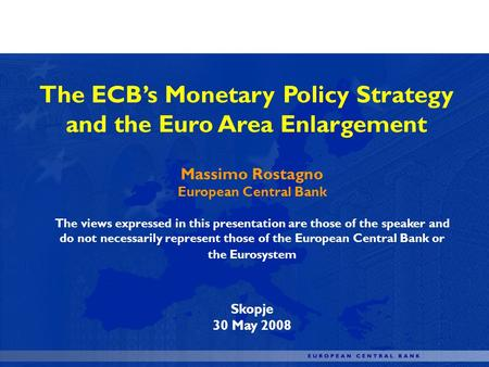 The ECBs Monetary Policy Strategy and the Euro Area Enlargement Massimo Rostagno European Central Bank The views expressed in this presentation are those.