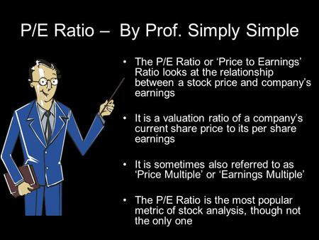 P/E Ratio – By Prof. Simply Simple The P/E Ratio or Price to Earnings Ratio looks at the relationship between a stock price and companys earnings It is.