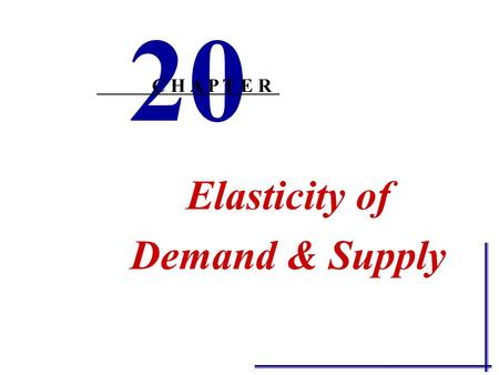 Elasticity of Demand & Supply 20 C H A P T E R From Ch. 3 make sure you know the following: Define demand and supply and state the laws of demand and.